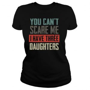 You Can_t Scare Me I Have Three Daughters shirt