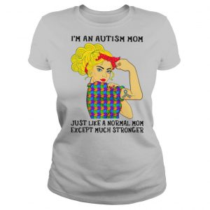Girl I'm An Autism Mom Just Like A Normal Mom Except Much Stronger shirt