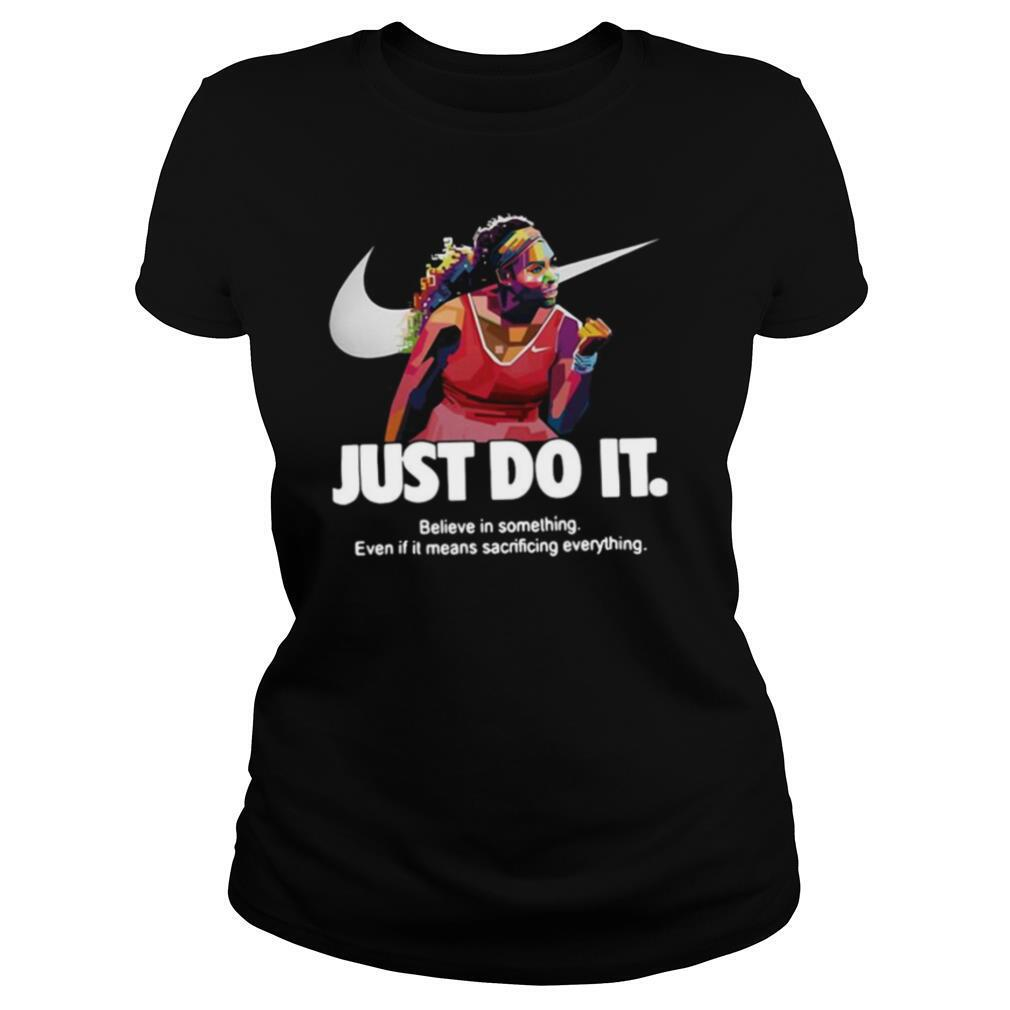 Serena Williams Nike Just Do It Believe In Something Even If It Means Sacrificing Everything shirt