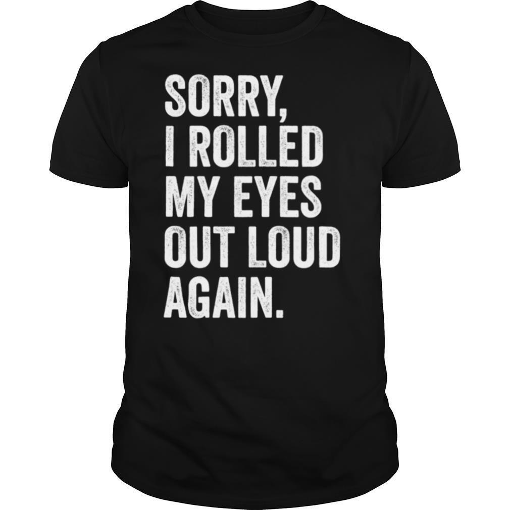 Sorry I Rolled My Eyes Out Loud Again shirt