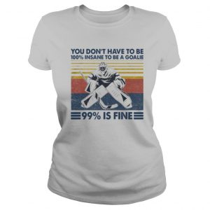 You Don't Have To Be 100% Insane To Be A Goalie 99% Is Fine shirt