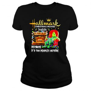 Hallmark Christmas Movies Inside Because It's Too People Outside Grinch Heater shirt