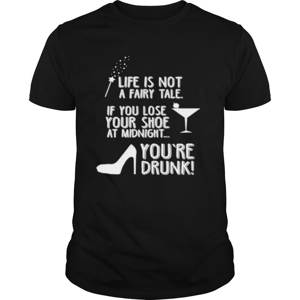 Life is not a fairy tale if you lose your shoe at midnight youre drunk shirt
