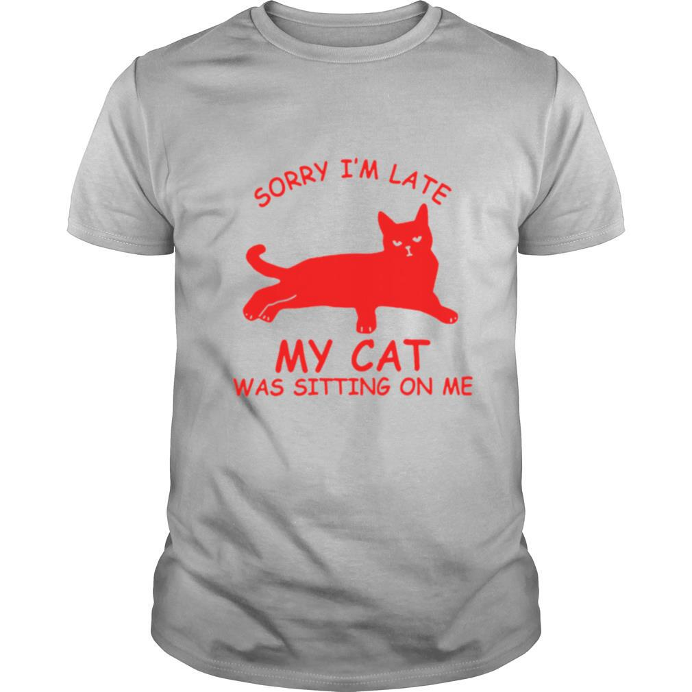 Sorry Im Late My Cat Was Sitting On Me shirt