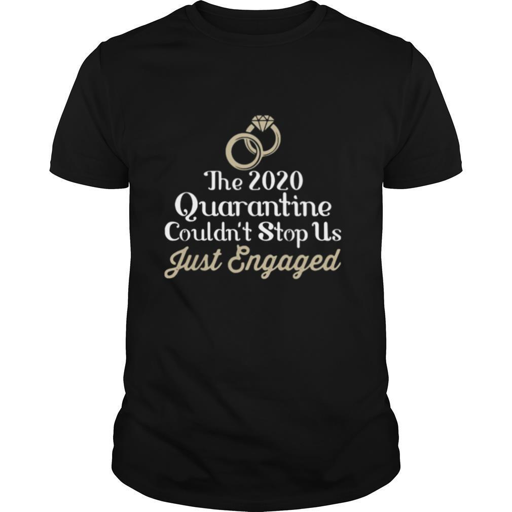 The 2020 Quarantine Couldn't Stop Us Just Engaged Wedding Ring shirt
