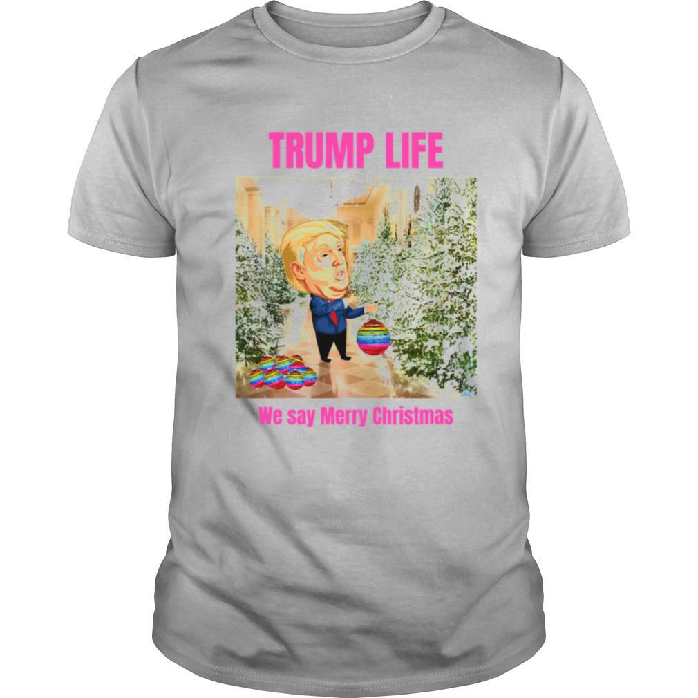 Trump Life We Say Merry Christmas Decorates The Christmas Tree shirt