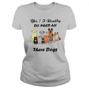 Yes I Really Do Need All There Dogs shirt
