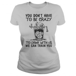 You Don't Have To Be Crazy To Drink With Us We Can Train You shirt