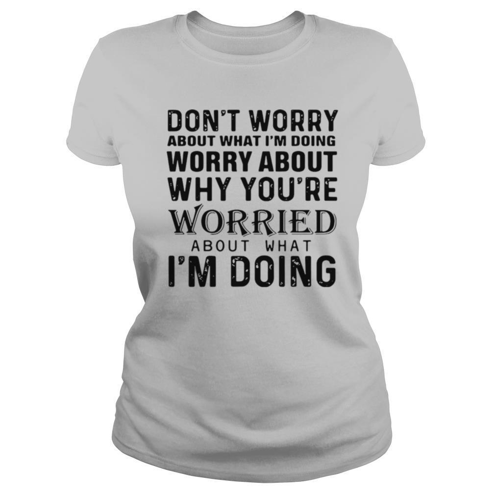 Don't Worry About What I'm Doing Worry About Why You're Worried About What I'm Doing shirt