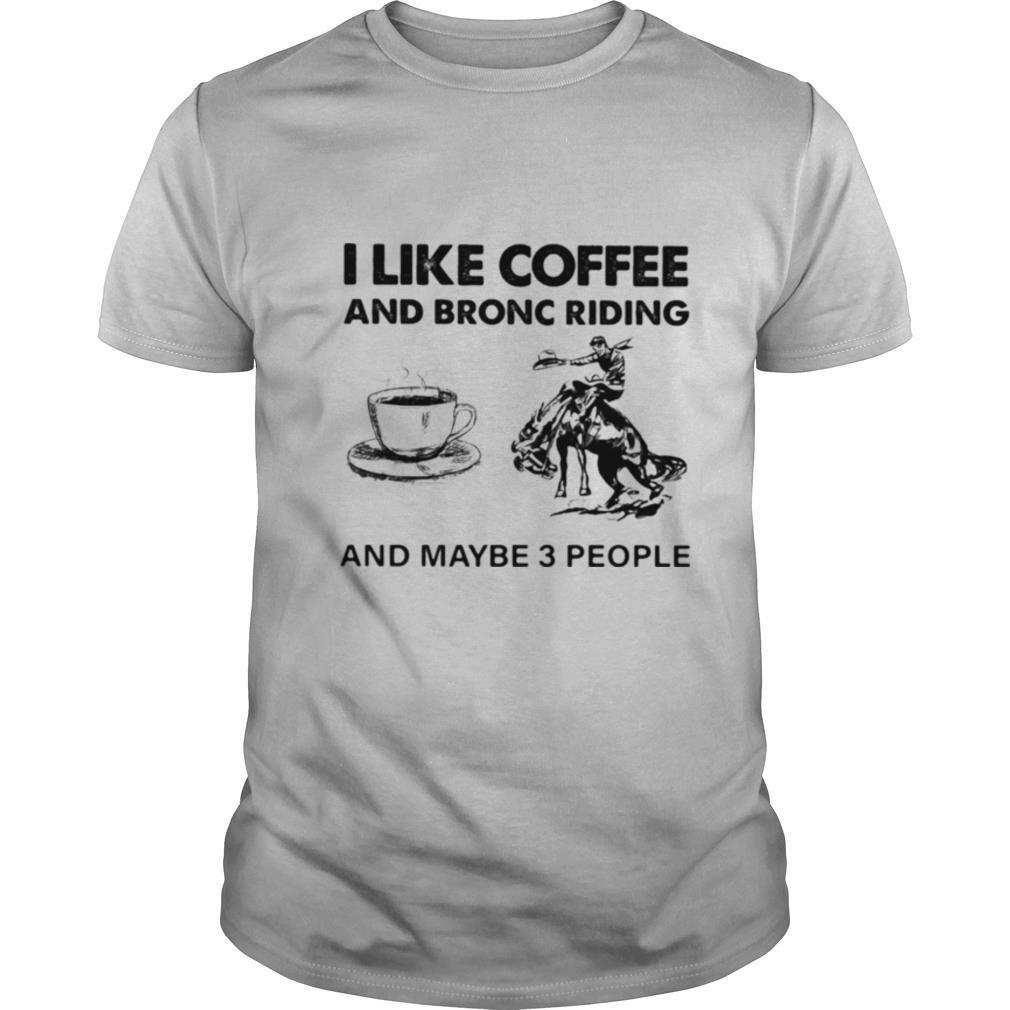 I Like Coffee And Bronc Riding And Maybe 3 People shirt