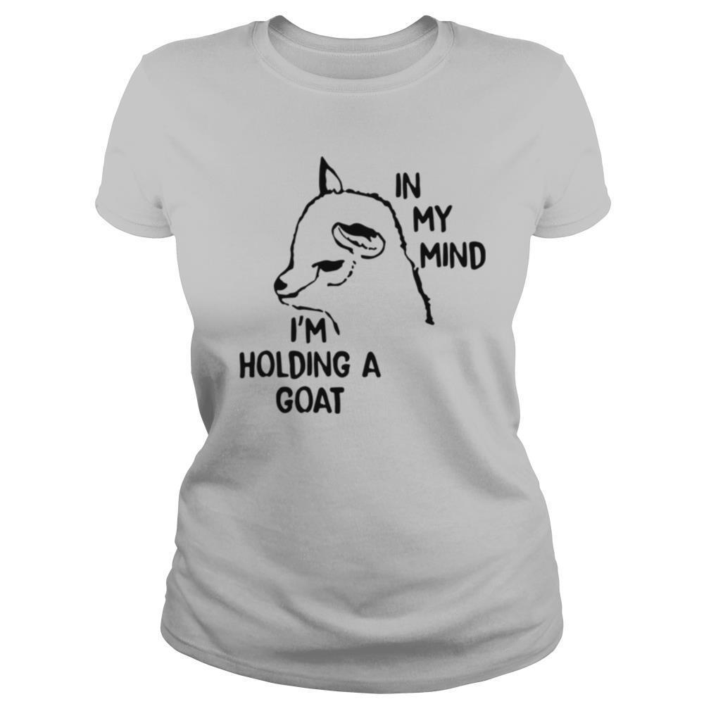 In My Mind I'm Holding A Goat shirt