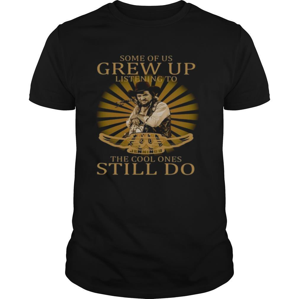 Some Of Us Grew Up Listening To Waylon Jennings The Cool Ones Still Do shirt