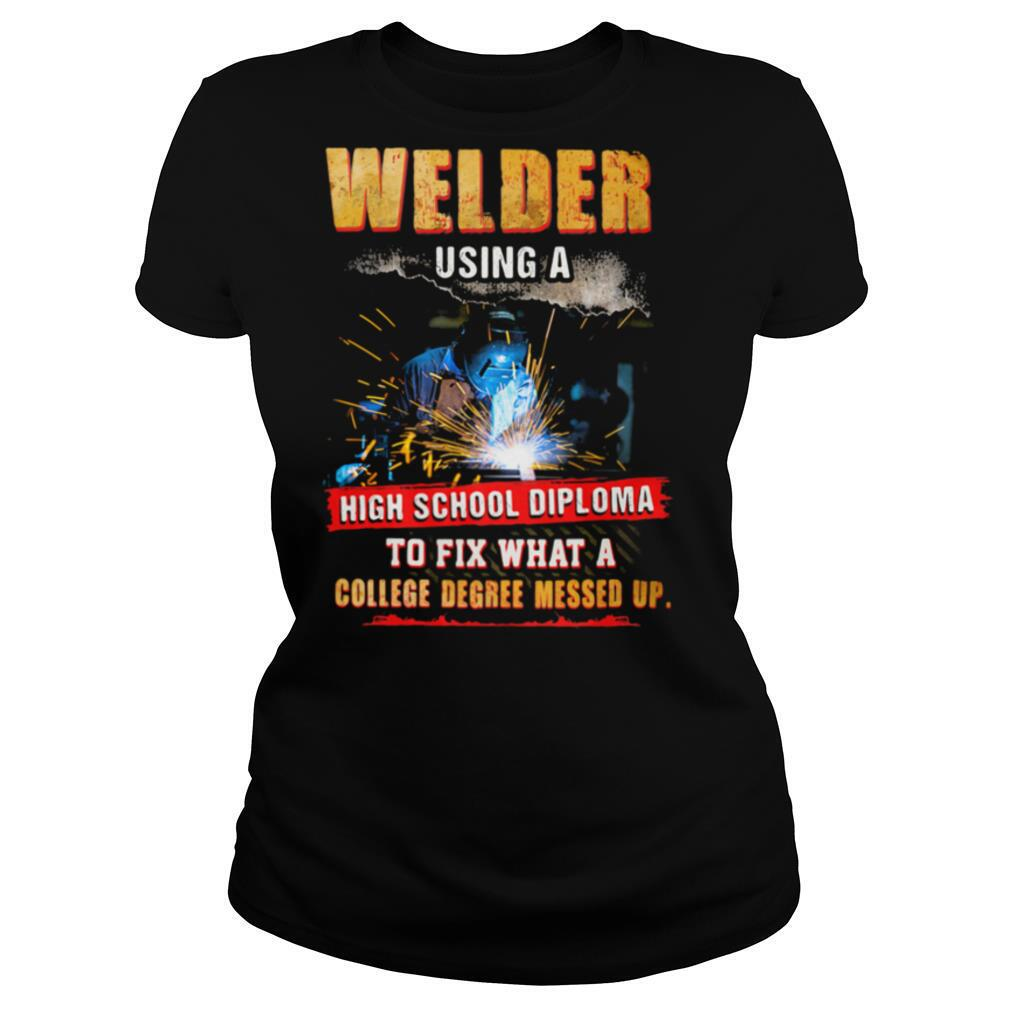 Welder Using A High School Diploma To Fix What A College Degree Messed Up shirt
