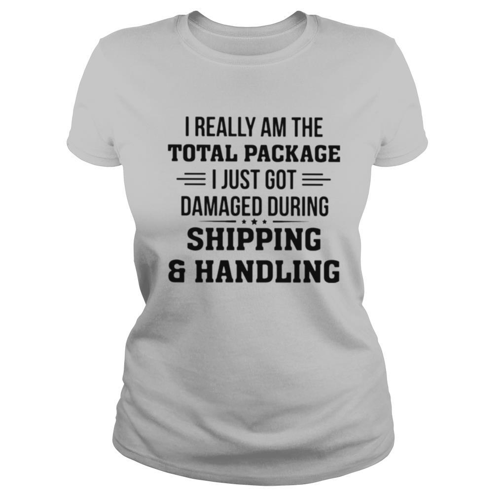 I Really Am The Total Package I Just Got Damaged During Shipping And Handling shirt