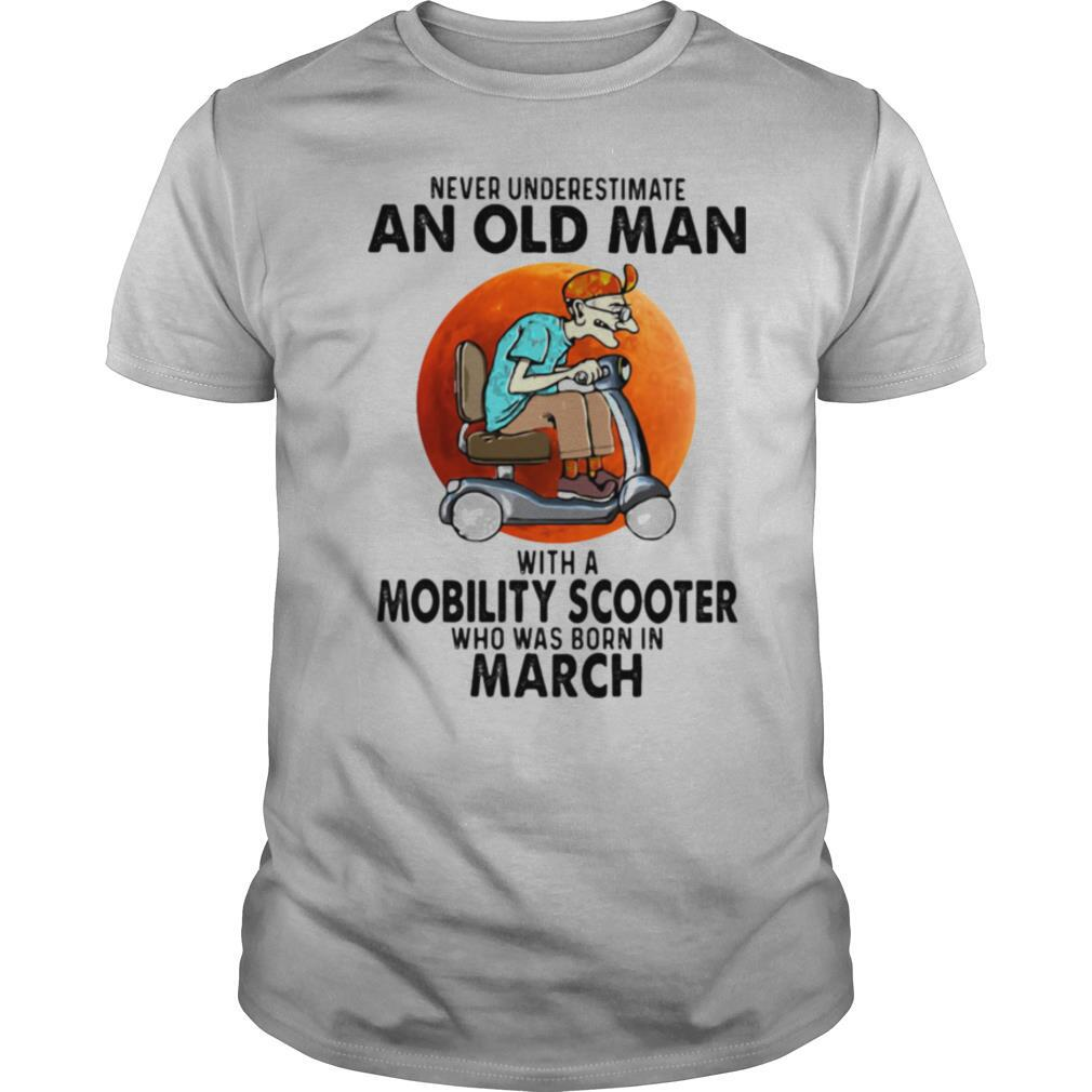 Never Unversetimate An Old Man With A Mobility Scooter Who Was Born In March shirt