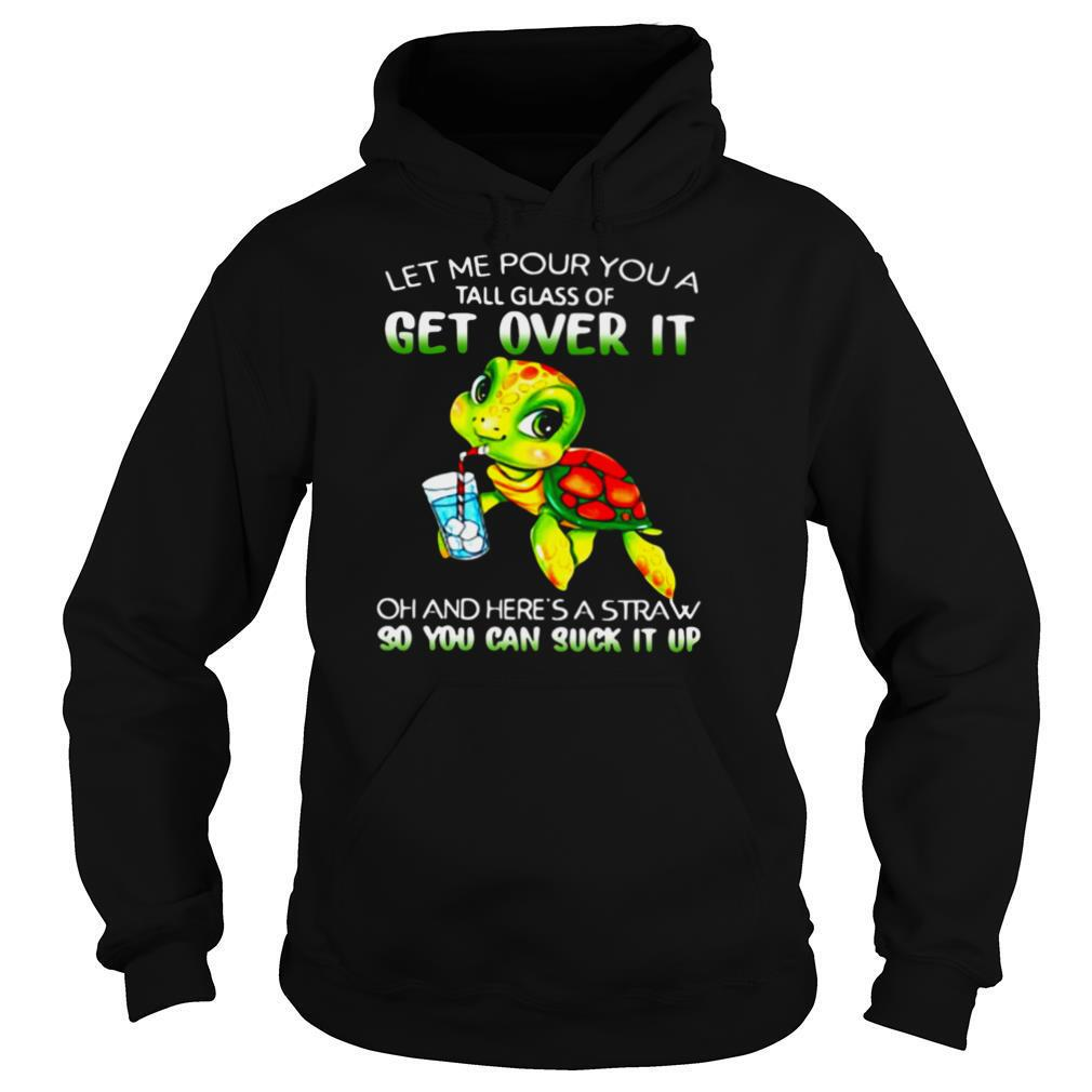 Turtle Let Me Pour You A Tall Glass Of Get Over It Oh And Here's Straw So You Can Suck It Up shirt