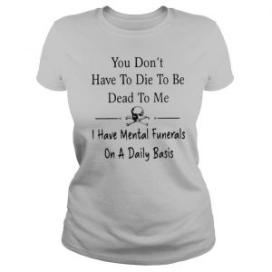 You Don't Have To Die To Be Dead To Me I Have Mental Funnerals On A Daily Basis shirt