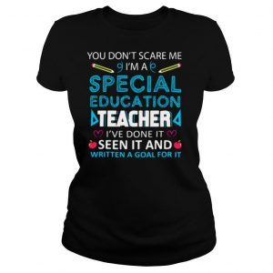 You Don't Scare Me I'm A Special Education Teacher I've Done It Seen It And Written A Goal For It shirt