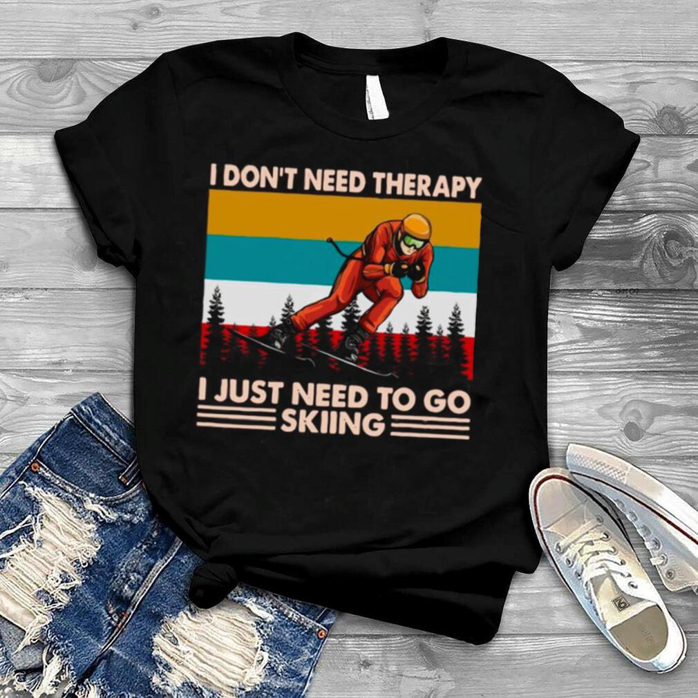 I Don't Need Therapy I Just Need To Go Skiing Vintage shirt