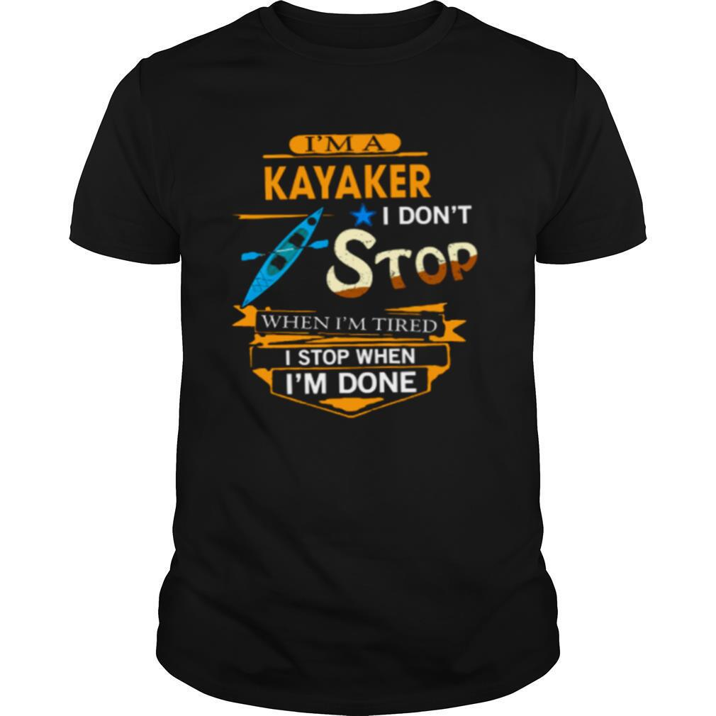 Im A Kayaker I Dont Stop When Im Tired I Stop When Im Done shirt