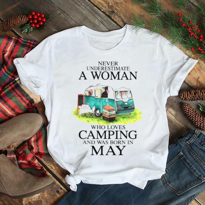 Never underestimate a woman who loves camping and has born in may shirt