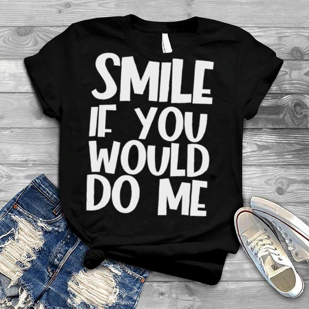 Smile If You Would Do Me shirt