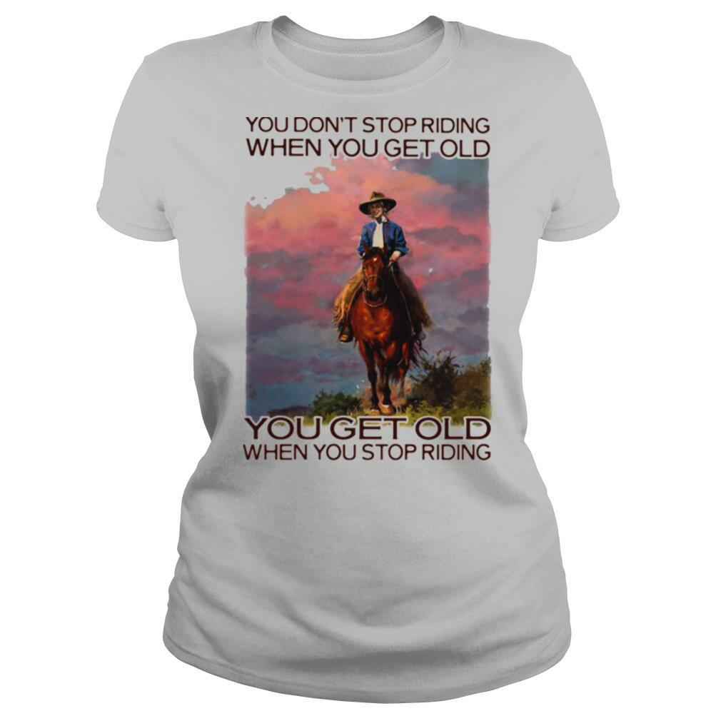 You Don't Stop Riding When You Get Old You Get Old When You Stop Riding Horses Shirt