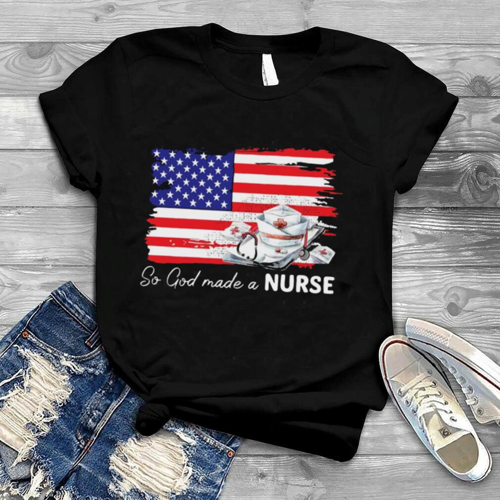 Nurse So God Made A Nurse American Flag T shirt