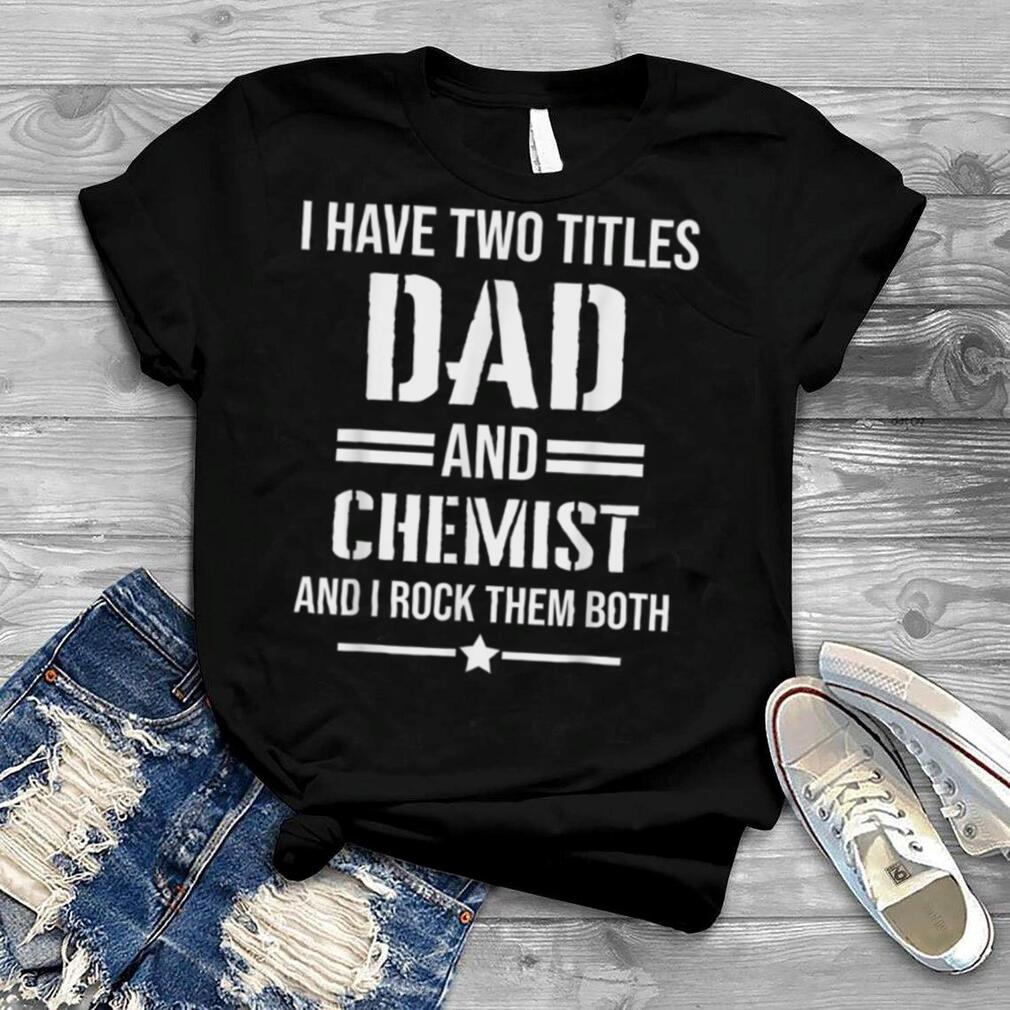 Mens I Have Two Titles Dad And Chemist Funny Chemist Father T Shirt
