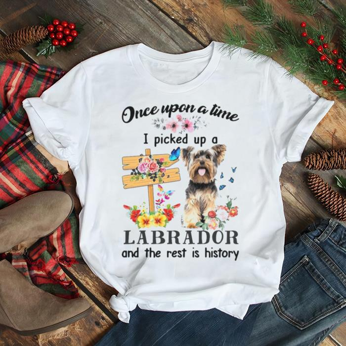 Dog Once Upon A Time I Picked Up A Yorkshire Terrier And The Rest Is History T shirt
