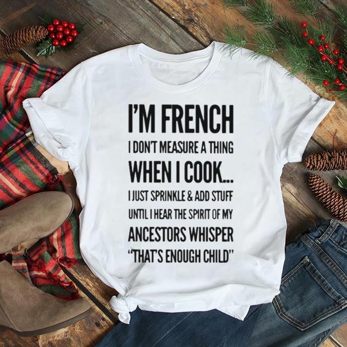 I'm French I Don't Measure A Thing When I Cook I Just Sprinkle And Add Stuff Shirt
