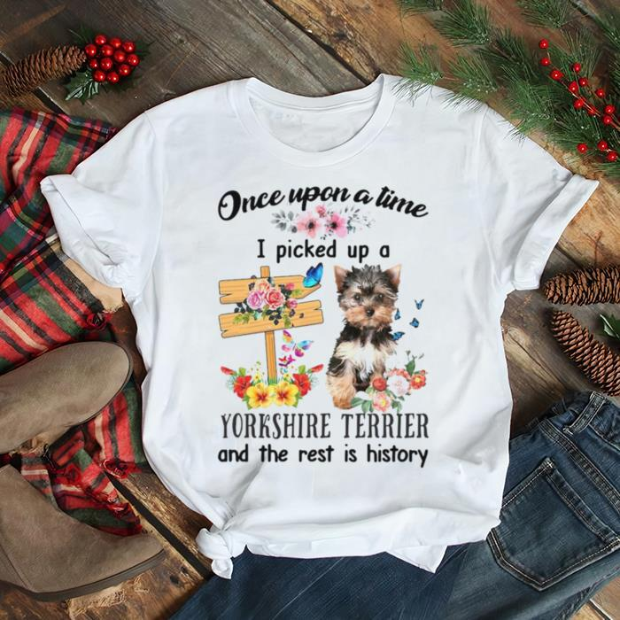 YorkShire Terrier Once Upon A Time I Picked Up A Dog And The Rest Is History T shirt