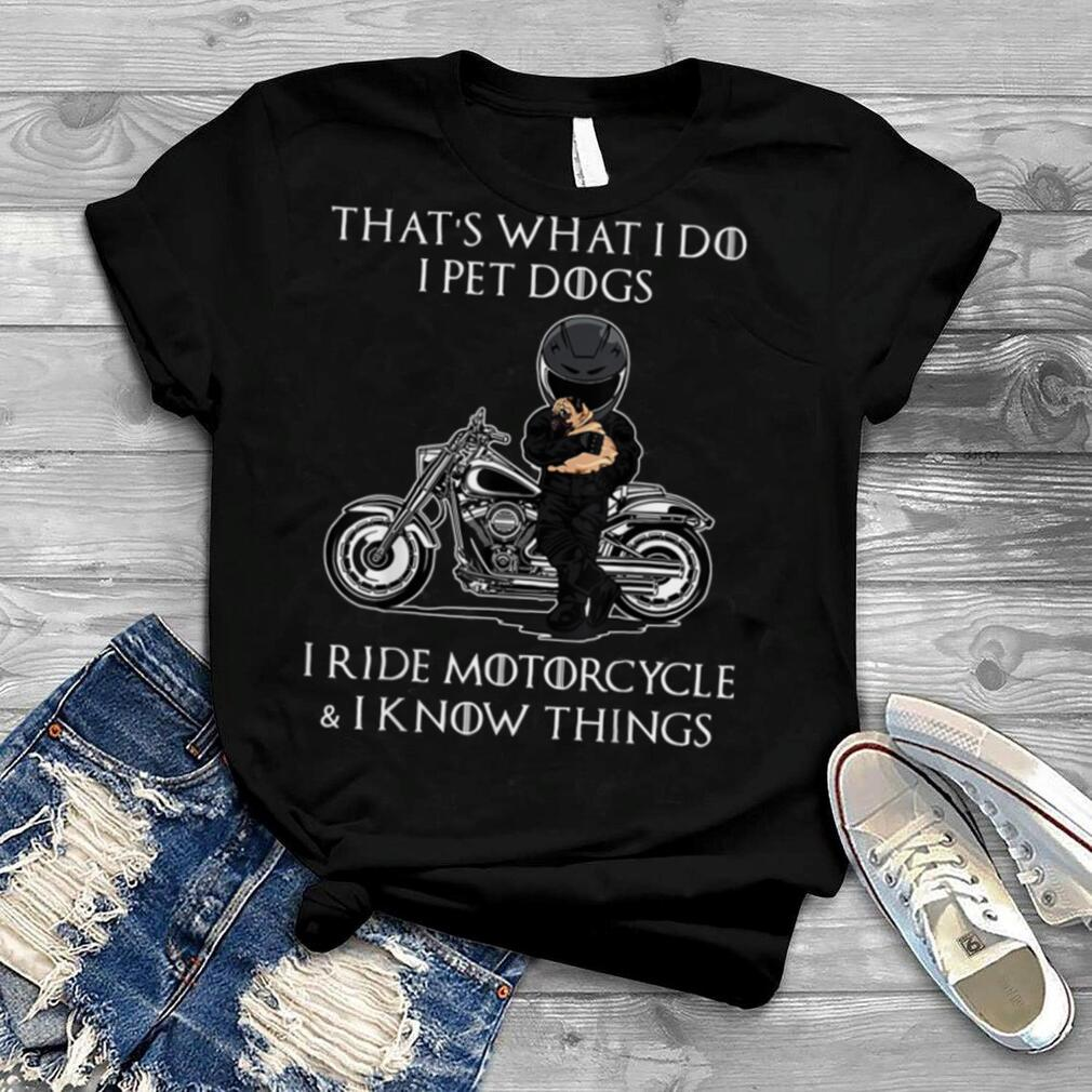 I Pet Dogs I Ride Motorcycle And I Know Things T Shirt