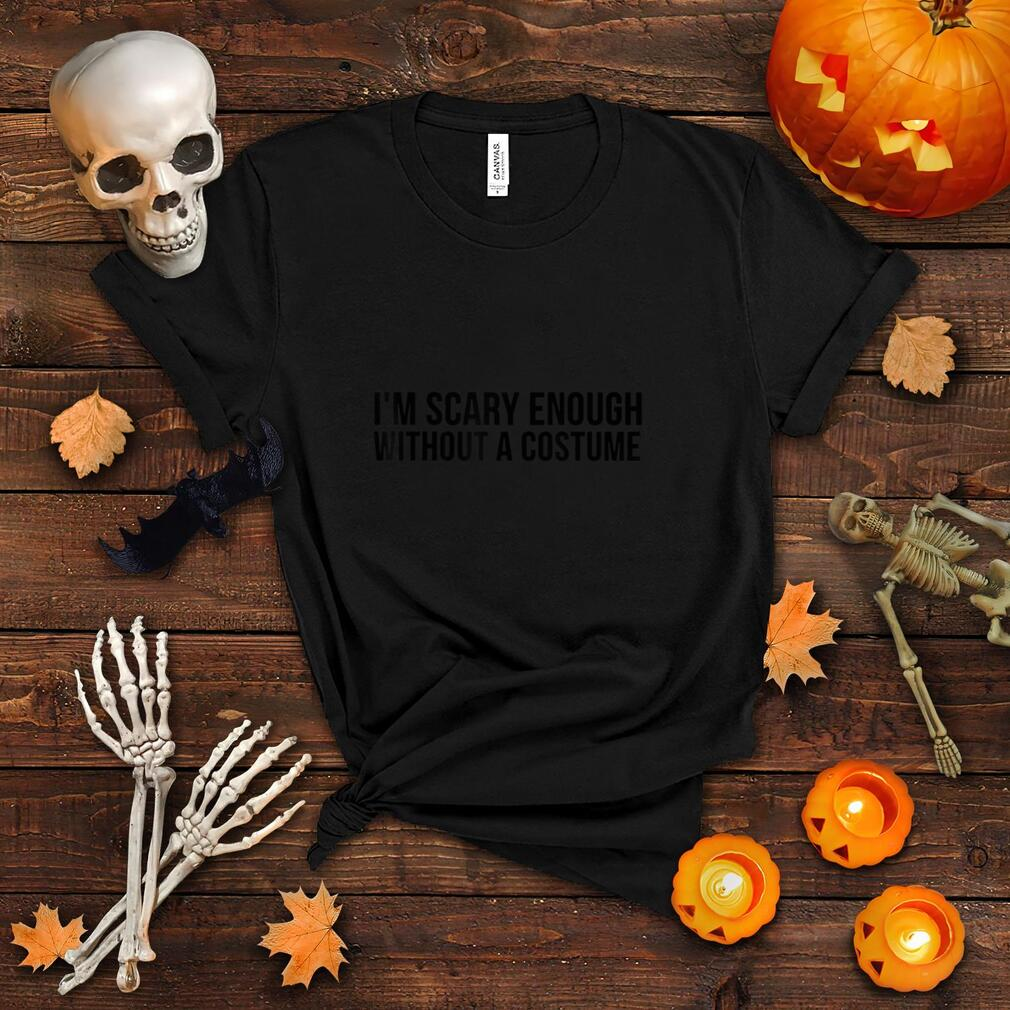 I'm Scary Enough Without A Costume Funny Halloween T Shirt