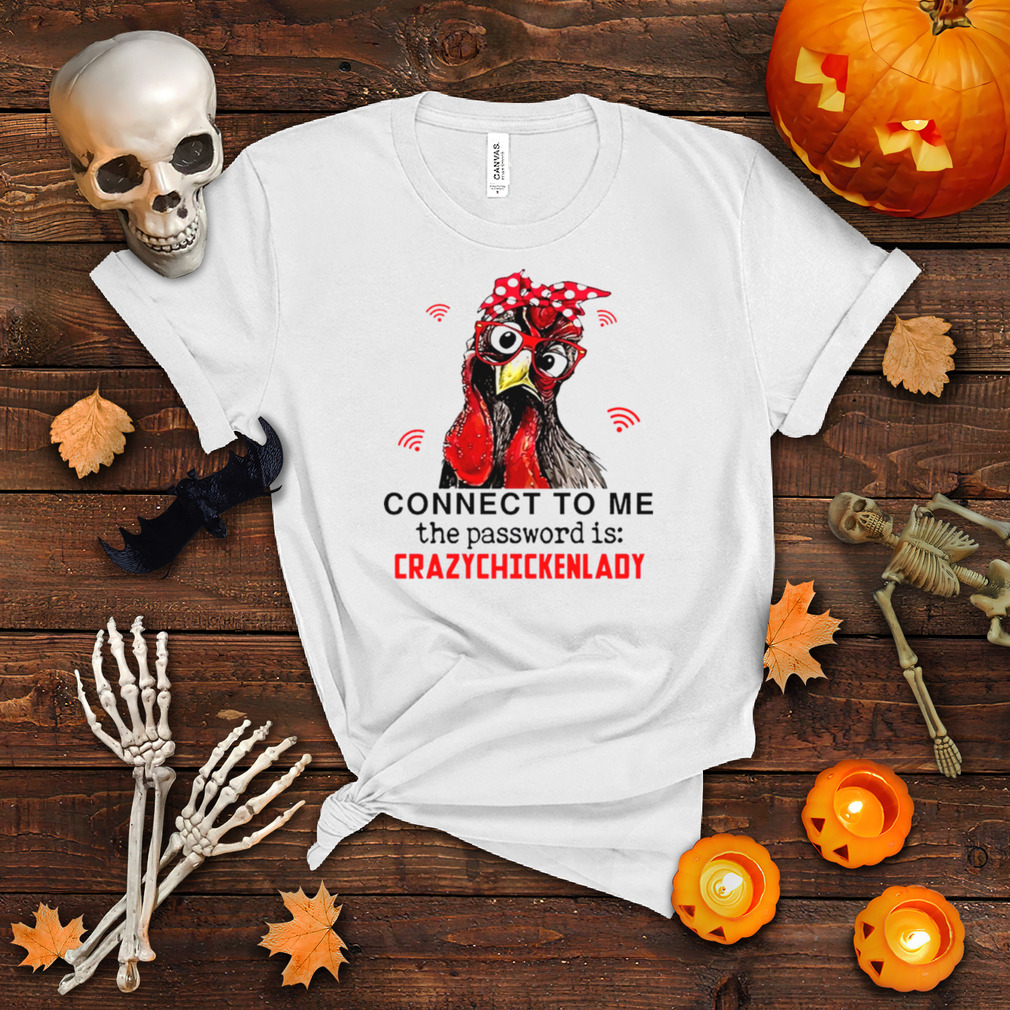 chicken Connect To Me The Password Is Crazychickenlady shirt